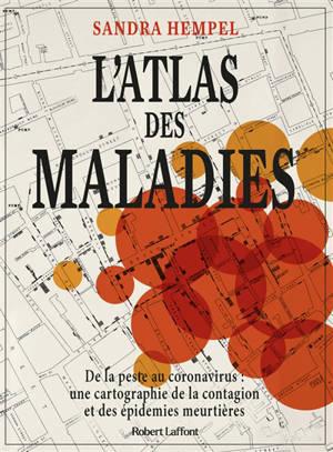 L'atlas des maladies : de la peste au coronavirus : une cartographie de la contagion et des épidémies meurtrières