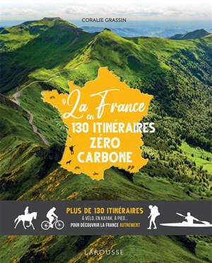 La France en 130 itinéraires zéro carbone : plus de 130 itinéraires à vélo, en kayak, à pied... pour découvrir la France autrement