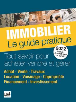 Immobilier, le guide pratique 2022 : tout savoir pour acheter, vendre et gérer : achat, vente, travaux, location, voisinage, copropriété, financement, investissement