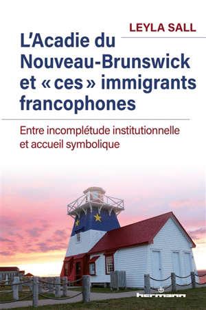L'Acadie du Nouveau-Brunswick et ces immigrants francophones : entre incomplétude institutionnelle et accueil symbolique