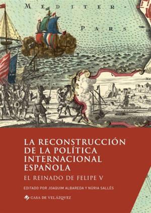 La reconstruccion de la politica internacional espanola : el reinado de Felipe V
