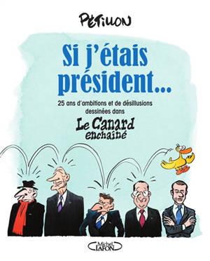 Si j'étais président... : 25 ans d'ambitions et de désillusions dessinées dans Le Canard enchaîné