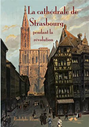 La cathédrale de Strasbourg pendant la Révolution (1789-1802) : études sur l'histoire politique et religieuse de l'Alsace