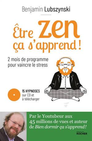 Etre zen ça s'apprend ! : 2 mois de programme pour vaincre le stress