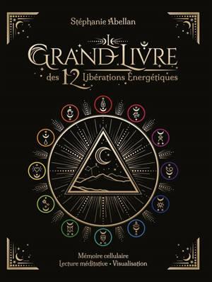 Le grand livre des 12 libérations énergétiques : mémoire cellulaire, lecture méditative