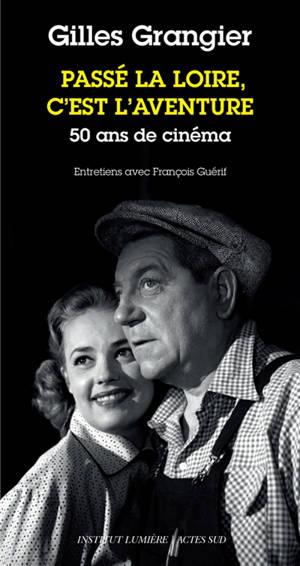 Passé la Loire c'est l'aventure : 50 ans de cinéma : entretiens avec François Guérif