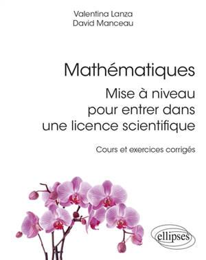 Mathématiques : mise à niveau pour entrer dans une licence scientifique : cours et exercices corrigés