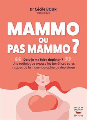 Mammo ou pas mammo ? : dois-je me faire dépister ? : une radiologue expose les bénéfices et les risques de la mammographie de dépistage