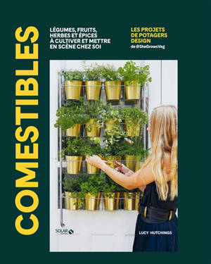 Comestibles : légumes, fruits, herbes et épices à cultiver et mettre en scène chez soi
