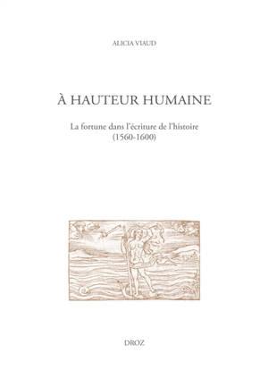 A hauteur humaine : la fortune dans l'écriture de l'histoire (1560-1600)