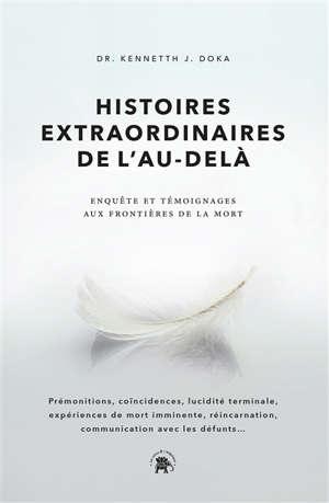 Histoires extraordinaires de l'au-delà : enquête et témoignages aux frontières de la mort