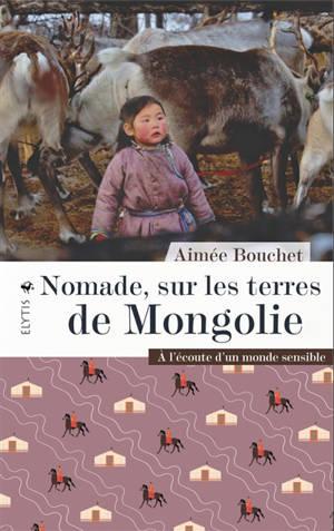 Nomade, sur les terres de Mongolie : à l'écoute d'un monde sensible