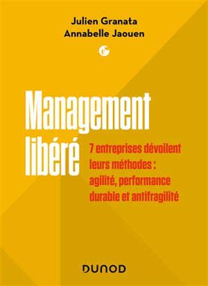 Management libéré : 7 entreprises dévoilent leurs méthodes : agilité, performance durable et antifragilité