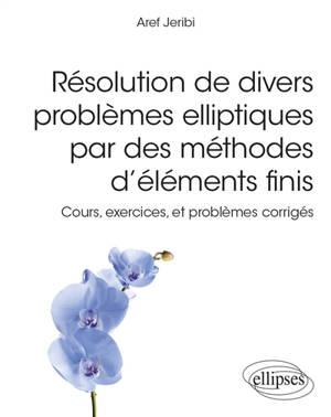 Résolution de divers problèmes elliptiques par des méthodes d'éléments finis : cours, exercices, et problèmes corrigés