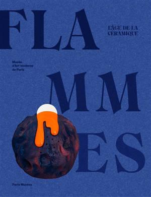 Flammes : l'âge de la céramique : exposition, Paris, Musée d'art moderne de la Ville de Paris, du 15 octobre 2021 au 16 février 2022