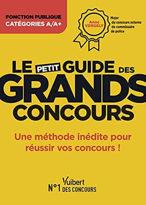 Le petit guide des grands concours : fonction publique, catégorie A-A+ : une méthode inédite pour réussir vos concours !