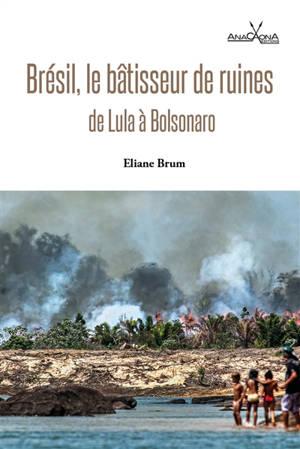Brésil, le bâtisseur de ruines : de Lula à Bolsonaro