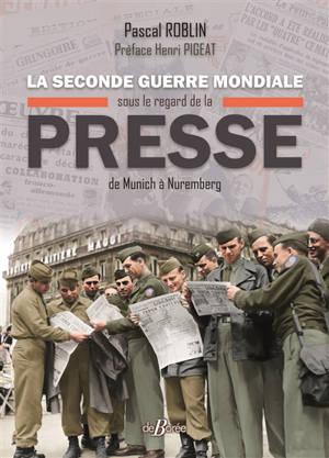La Seconde Guerre mondiale sous le regard de la presse : de Munich à Nuremberg