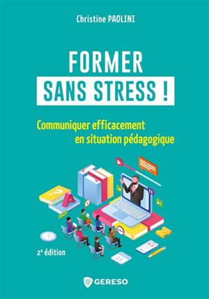 Former sans stress ! : communiquer efficacement en situation pédagogique