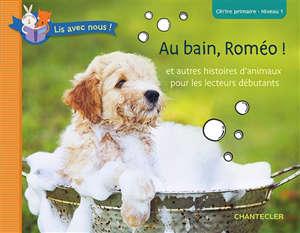 Au bain, Roméo ! : et autres histoires d'animaux pour les lecteurs débutants : CP-1re primaire, niveau 1