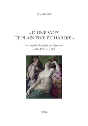 D'une voix et plaintive et hardie : la tragédie française et le féminin entre 1537 et 1583