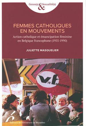 Femmes catholiques en mouvements : action catholique et émancipation féminine en Belgique francophone (1955-1990)