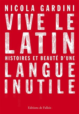Vive le latin : histoires et beauté d'une langue inutile