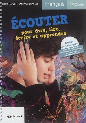 Ecouter pour dire, lire, écrire et apprendre, français 10-12 ans : guide méthodologique
