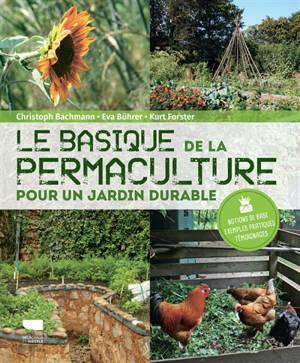 Le basique de la permaculture : pour un jardin durable : notions de base, exemples pratiques, témoignages