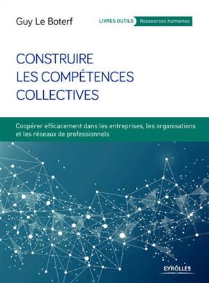Construire les compétences collectives : coopérer efficacement dans les entreprises, les organisations et les réseaux de professionnels