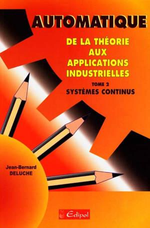 Automatique : de la théorie aux applications industrielles. Volume 2, Systèmes continus