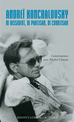 Andreï Konchalovsky : ni dissident, ni partisan, ni courtisan : conversations avec Michel Ciment