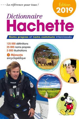 Dictionnaire Hachette 2019 : noms propres et noms communs interclassés : 125.000 définitions, 25.000 noms propres, 3.000 illustrations
