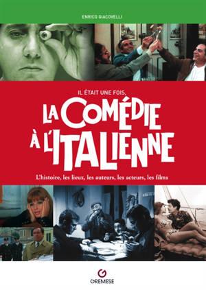 Il était une fois, la comédie à l'italienne : l'histoire, les lieux, les auteurs, les acteurs, les films