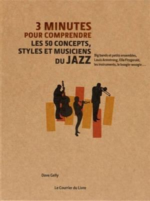 3 minutes pour comprendre les 50 concepts, styles et musiciens du jazz : big bands et petits ensembles, Louis Armstrong, Ella Fitzgerald, les instruments, le boogie-woogie...