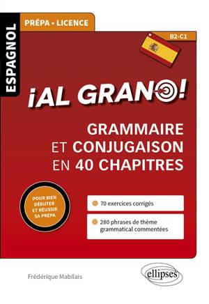 Al grano ! : grammaire et conjugaison en 40 chapitres : espagnol prépa, licence, B2-C1