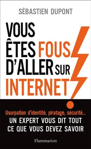 Vous êtes fous d'aller sur Internet ! : comment survivre au monde numérique et à ses pièges
