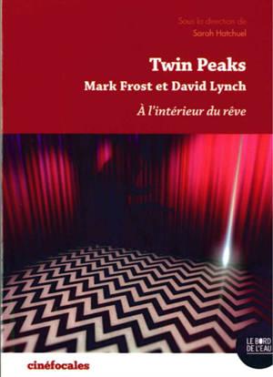 Twin Peaks : Mark Frost et David Lynch : à l'intérieur du rêve
