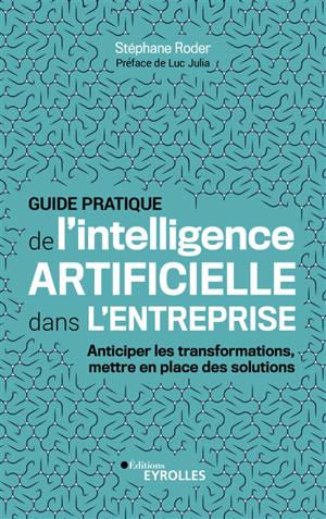 Guide pratique de l'intelligence artificielle dans l'entreprise : anticiper les transformations, mettre en place des solutions