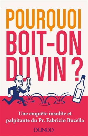 Pourquoi boit-on du vin ? : une enquête insolite et palpitante du Pr Fabrizio Bucella