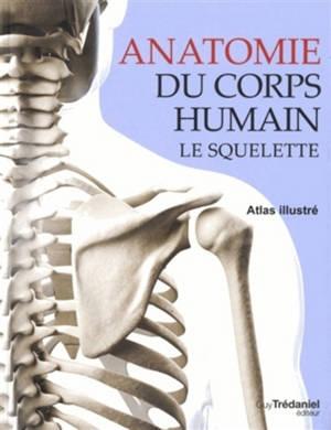 Anatomie du corps humain : le squelette : atlas illustré