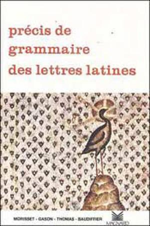 Précis de grammaire des lettres latines : 2e cycle des lycées, classes préparatoires, enseignement supérieur