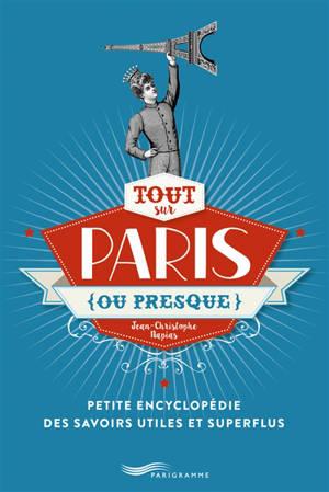Tout sur Paris, ou presque : petite encyclopédie des savoirs utiles et superflus