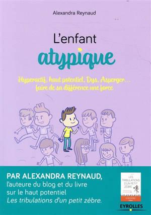 L'enfant atypique : hyperactif, haut potentiel, dys, Asperger... : faire de sa différence une force