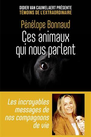Ces animaux qui nous parlent : les incroyables messages de nos compagnons de vie