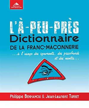L'à-peu-près dictionnaire de la franc-maçonnerie... : à l'usage des ignorants, des pissefroids et des nantis...
