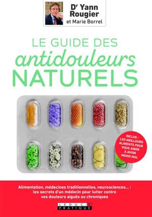 Le guide des antidouleurs naturels : mal de tête, aphte, douleurs articulaires, digestives... : les secrets d'un médecin pour moins souffrir sans médicaments
