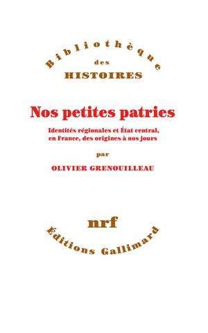 Nos petites patries : identités régionales et Etat central, en France, des origines à nos jours