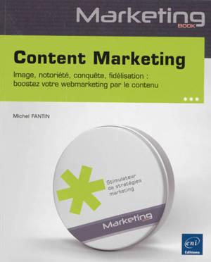 Content marketing : image, notoriété, conquête, fidélisation : boostez votre webmarketing par le contenu
