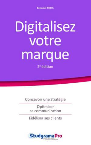 Digitalisez votre marque : concevoir une stratégie, optimiser sa communication, fidéliser ses clients